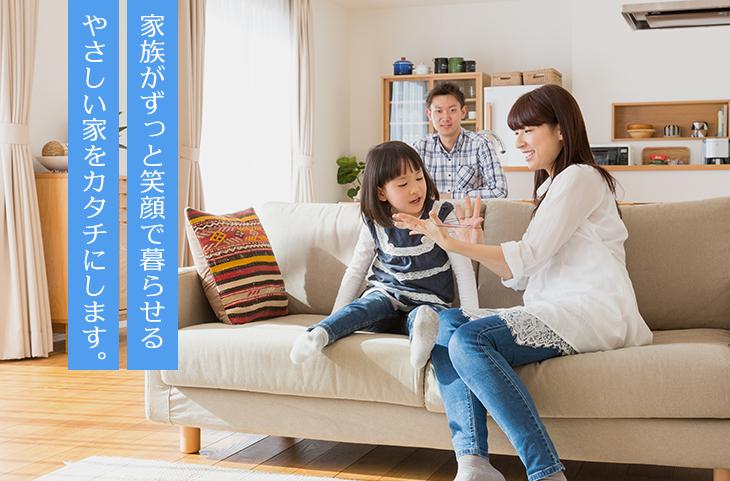 家族がずっと笑顔で暮らせるやさしい家をカタチにします。